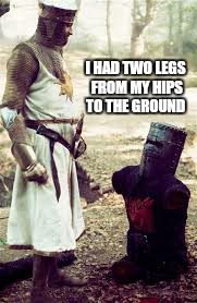 Everybody sing with me. .. | I HAD TWO LEGS FROM MY HIPS TO THE GROUND | image tagged in memes,black knight,monty python | made w/ Imgflip meme maker