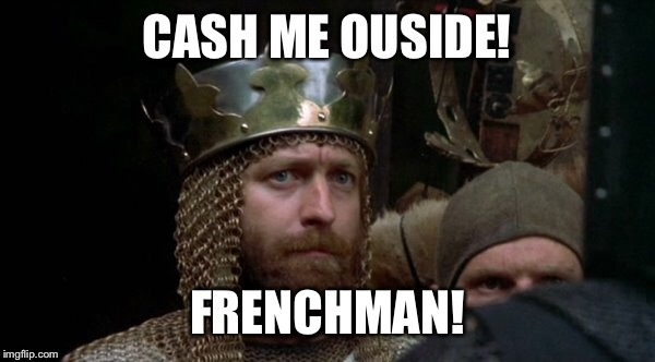 Monty Python week! | FRENCHMAN! | image tagged in memes,monty python week,cash me ousside,camelot | made w/ Imgflip meme maker