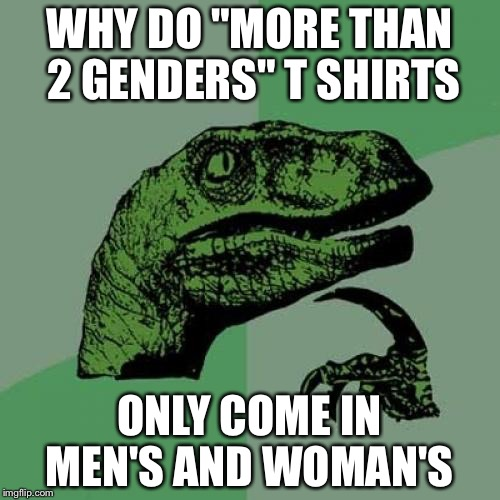 "Philosoraptor Meme | WHY DO ""MORE THAN 2 GENDERS"" T SHIRTS ONLY COME IN MEN'S AND WOMAN'S 