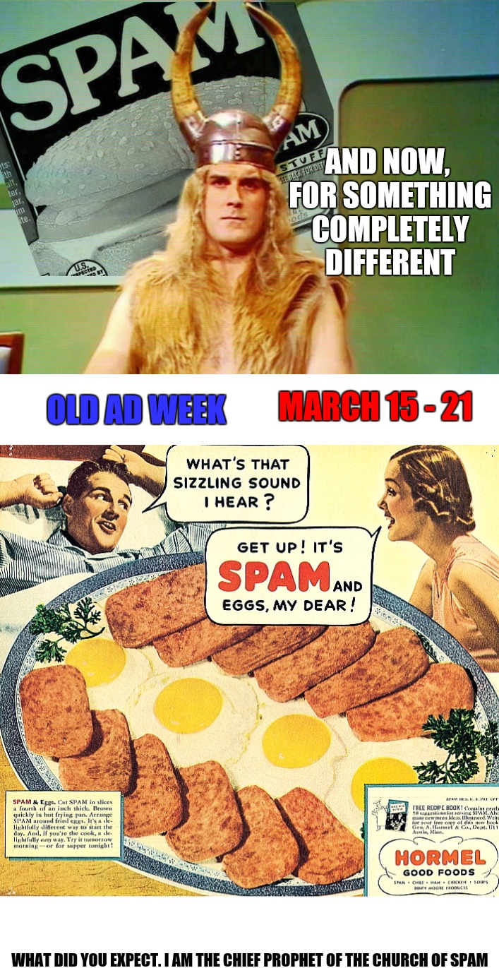What better way to observe Monty Python Week than spamming you with an Old Ad Week promo! | AND NOW, FOR SOMETHING COMPLETELY DIFFERENT WHAT DID YOU EXPECT. I AM THE CHIEF PROPHET OF THE CHURCH OF SPAM OLD AD WEEK MARCH 15 - 21 | image tagged in monty python week,carpetmom,old ad week,swiggys-back,spam,promo | made w/ Imgflip meme maker