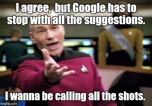 Picard Wtf Meme | I agree,  but Google has to stop with all the suggestions. I wanna be calling all the shots. | image tagged in memes,picard wtf | made w/ Imgflip meme maker