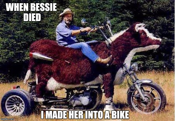 WHEN BESSIE DIED I MADE HER INTO A BIKE | made w/ Imgflip meme maker