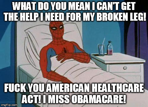 Spiderman Hospital Meme | WHAT DO YOU MEAN I CAN'T GET THE HELP I NEED FOR MY BROKEN LEG! F**K YOU AMERICAN HEALTHCARE ACT! I MISS OBAMACARE! | image tagged in memes,spiderman hospital,spiderman | made w/ Imgflip meme maker