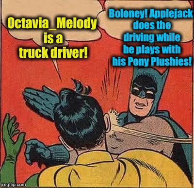 Batman Slapping Robin Meme | Octavia_Melody is a truck driver! Boloney! Applejack does the driving while he plays with his Pony Plushies! | image tagged in memes,batman slapping robin,evilmandoevil,funny,octavia_melody | made w/ Imgflip meme maker