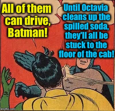 Batman Slapping Robin Meme | All of them can drive, Batman! Until Octavia cleans up the spilled soda, they'll all be stuck to the floor of the cab! | image tagged in memes,batman slapping robin | made w/ Imgflip meme maker