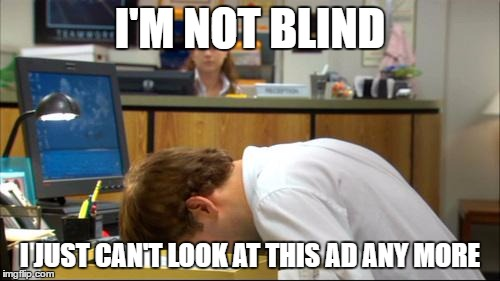 I'M NOT BLIND I JUST CAN'T LOOK AT THIS AD ANY MORE | image tagged in dies of boredom | made w/ Imgflip meme maker