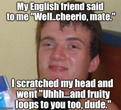 "10 Guy Meme | My English friend said to me ""Well..cheerio, mate."" I scratched my head and went ""Uhhh...and fruity loops to you too, dude."" 