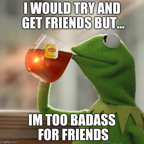 But Thats None Of My Business Meme | I WOULD TRY AND GET FRIENDS BUT... IM TOO BADASS FOR FRIENDS | image tagged in memes,but thats none of my business,kermit the frog | made w/ Imgflip meme maker