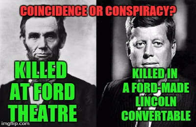 Presidential Parallels | KILLED AT FORD THEATRE KILLED IN A FORD-MADE LINCOLN CONVERTABLE COINCIDENCE OR CONSPIRACY? | image tagged in presidents,conspiracy,coincidence | made w/ Imgflip meme maker