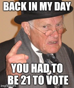 Back In My Day Meme | BACK IN MY DAY YOU HAD TO BE 21 TO VOTE | image tagged in memes,back in my day | made w/ Imgflip meme maker