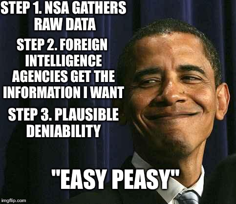 "obama smug face |  STEP 1. NSA GATHERS RAW DATA; STEP 2. FOREIGN INTELLIGENCE AGENCIES GET THE INFORMATION I WANT; STEP 3. PLAUSIBLE DENIABILITY; ""EASY PEASY"" 