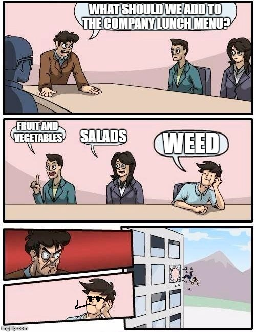 Boardroom Meeting Suggestion Meme | WHAT SHOULD WE ADD TO THE COMPANY LUNCH MENU? FRUIT AND VEGETABLES SALADS WEED | image tagged in memes,boardroom meeting suggestion | made w/ Imgflip meme maker
