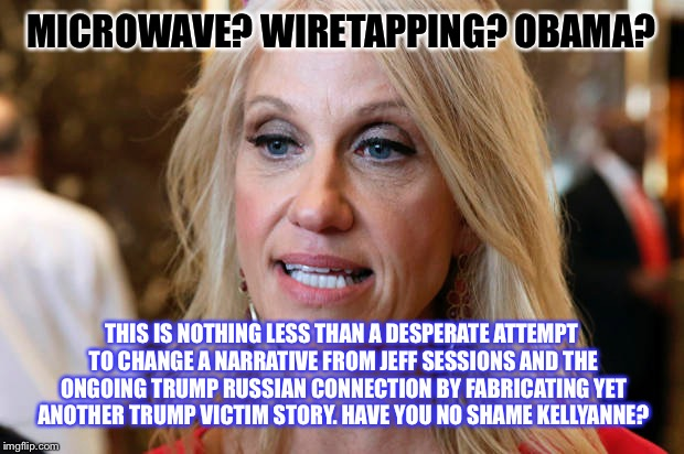 Dirty girl | MICROWAVE? WIRETAPPING? OBAMA? THIS IS NOTHING LESS THAN A DESPERATE ATTEMPT TO CHANGE A NARRATIVE FROM JEFF SESSIONS AND THE ONGOING TRUMP  | image tagged in memes,donald trump,trump | made w/ Imgflip meme maker