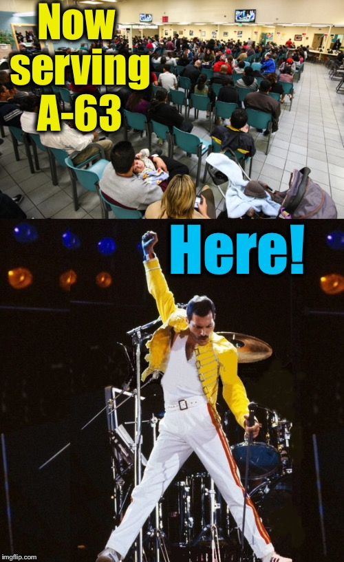 The only time I've ever felt like a Rock Star...... | Now serving A-63 Here! | image tagged in memes,dmv,freddie mercury,evilmandoevil,funny | made w/ Imgflip meme maker