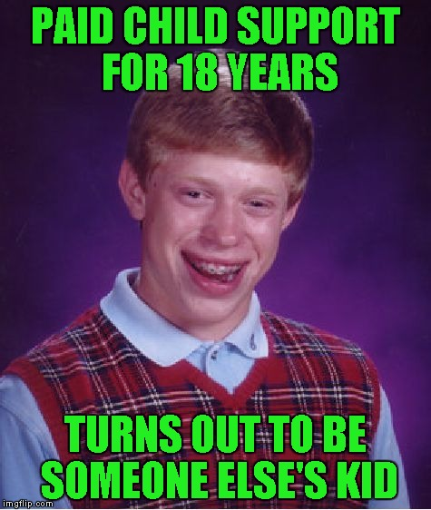 Bad Luck Brian Meme | PAID CHILD SUPPORT FOR 18 YEARS TURNS OUT TO BE SOMEONE ELSE'S KID | image tagged in memes,bad luck brian | made w/ Imgflip meme maker