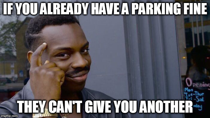 True story, folks | IF YOU ALREADY HAVE A PARKING FINE THEY CAN'T GIVE YOU ANOTHER | image tagged in roll safe think about it,memes,fine,cars,meter | made w/ Imgflip meme maker