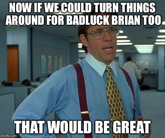 That Would Be Great Meme | NOW IF WE COULD TURN THINGS AROUND FOR BADLUCK BRIAN TOO THAT WOULD BE GREAT | image tagged in memes,that would be great | made w/ Imgflip meme maker