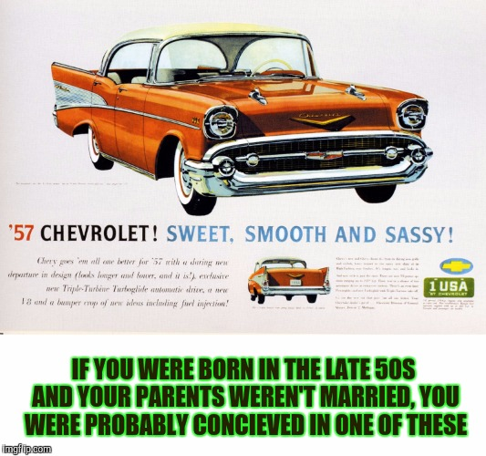 Went to the drive in with dad, left with your mom. Old Ad Week. A Swiggys-Back event | IF YOU WERE BORN IN THE LATE 50S AND YOUR PARENTS WEREN'T MARRIED, YOU WERE PROBABLY CONCIEVED IN ONE OF THESE | image tagged in old ad week,swiggys-back,57 chevrolet | made w/ Imgflip meme maker
