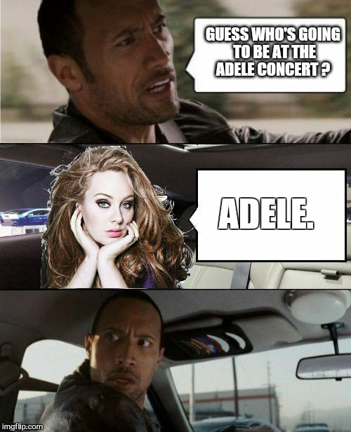Thank you dashHopes for the awesome template  :) | GUESS WHO'S GOING TO BE AT THE ADELE CONCERT ? ADELE. | image tagged in memes,adele,concert,the rock driving,dashhopes | made w/ Imgflip meme maker