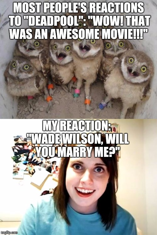 "Yup. I brought up Deadpool in another meme. |  MOST PEOPLE'S REACTIONS TO ""DEADPOOL"": ""WOW! THAT WAS AN AWESOME MOVIE!!!""; MY REACTION: ""WADE WILSON, WILL YOU MARRY ME?"" 