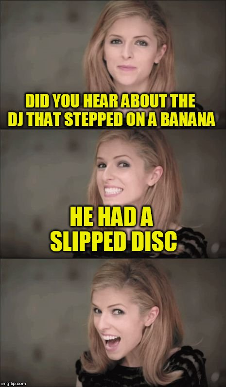 Bad pun ban Anna | DID YOU HEAR ABOUT THE DJ THAT STEPPED ON A BANANA HE HAD A SLIPPED DISC | image tagged in memes,bad pun anna kendrick,banana week | made w/ Imgflip meme maker