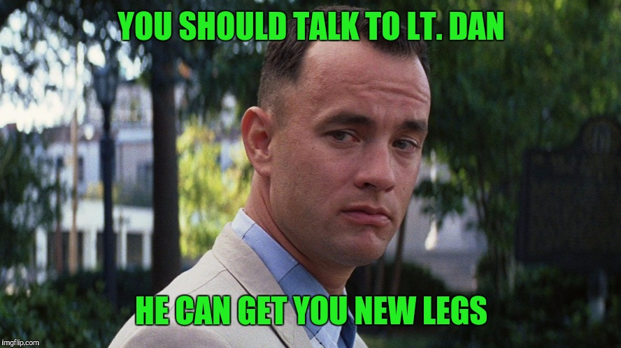 YOU SHOULD TALK TO LT. DAN HE CAN GET YOU NEW LEGS | made w/ Imgflip meme maker
