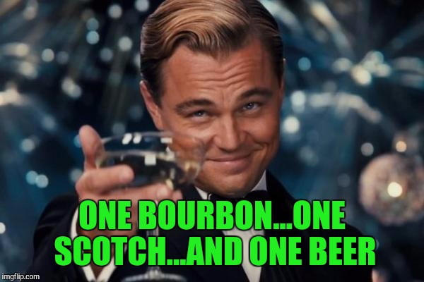 Leonardo Dicaprio Cheers Meme | ONE BOURBON...ONE SCOTCH...AND ONE BEER | image tagged in memes,leonardo dicaprio cheers | made w/ Imgflip meme maker