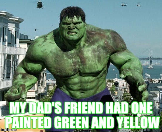 MY DAD'S FRIEND HAD ONE PAINTED GREEN AND YELLOW | image tagged in hulk | made w/ Imgflip meme maker