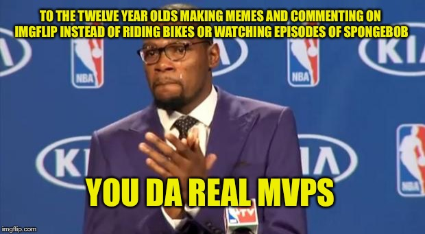You The Real MVP Meme | TO THE TWELVE YEAR OLDS MAKING MEMES AND COMMENTING ON IMGFLIP INSTEAD OF RIDING BIKES OR WATCHING EPISODES OF SPONGEBOB YOU DA REAL MVPS | image tagged in memes,you the real mvp | made w/ Imgflip meme maker