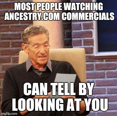 Maury Lie Detector Meme |  MOST PEOPLE WATCHING ANCESTRY.COM COMMERCIALS; CAN TELL BY LOOKING AT YOU | image tagged in memes,maury lie detector | made w/ Imgflip meme maker