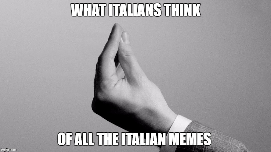 ITALIAN |  WHAT ITALIANS THINK; OF ALL THE ITALIAN MEMES | image tagged in italian,italian hand gestures | made w/ Imgflip meme maker