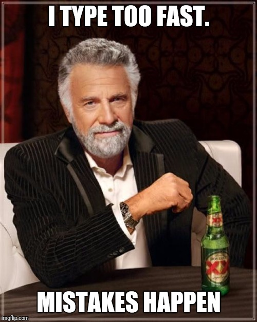 The Most Interesting Man In The World Meme | I TYPE TOO FAST. MISTAKES HAPPEN | image tagged in memes,the most interesting man in the world | made w/ Imgflip meme maker
