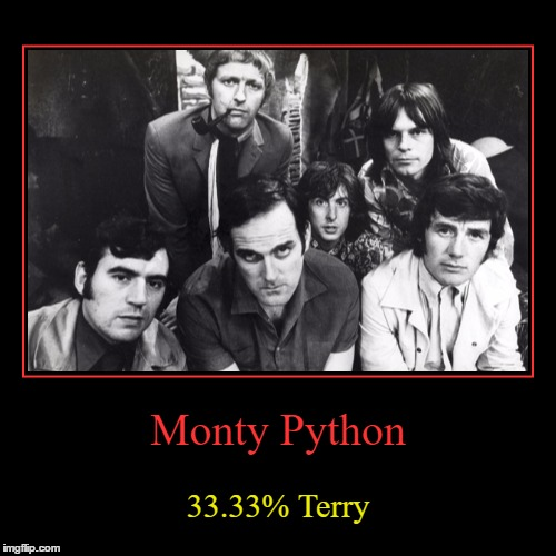 Statistically accurate... :) | Monty Python | 33.33% Terry | image tagged in funny,demotivationals,monty python week,monty python,british tv,films | made w/ Imgflip demotivational maker