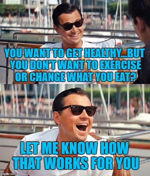 Leonardo Dicaprio Wolf Of Wall Street | YOU WANT TO GET HEALTHY...BUT YOU DON'T WANT TO EXERCISE OR CHANGE WHAT YOU EAT? LET ME KNOW HOW THAT WORKS FOR YOU | image tagged in memes,leonardo dicaprio wolf of wall street | made w/ Imgflip meme maker