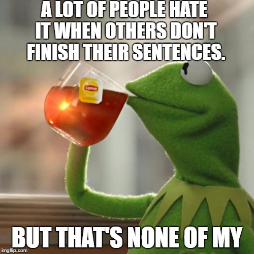 That happens to me all the- | A LOT OF PEOPLE HATE IT WHEN OTHERS DON'T FINISH THEIR SENTENCES. BUT THAT'S NONE OF MY | image tagged in memes,kermit the frog,unfinished sentences,ocd repellant v2 | made w/ Imgflip meme maker