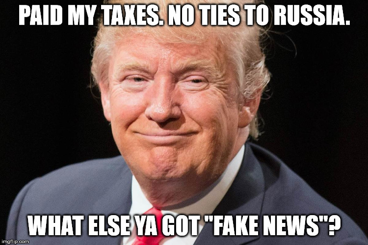 "President Donald Trump | PAID MY TAXES. NO TIES TO RUSSIA. WHAT ELSE YA GOT ""FAKE NEWS""? 