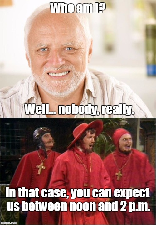 Because NOBODY expects the Spanish Inquisition! | Who am I? Well... nobody, really. In that case, you can expect us between noon and 2 p.m. | image tagged in nobody expects the spanish inquisition monty python,hide the pain harold,monty python week,flying circus | made w/ Imgflip meme maker