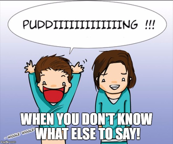 PUDDING! | WHEN YOU DON'T KNOW WHAT ELSE TO SAY! | image tagged in supernatural,pudding | made w/ Imgflip meme maker