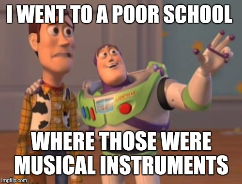 I WENT TO A POOR SCHOOL WHERE THOSE WERE MUSICAL INSTRUMENTS | image tagged in memes,x x everywhere | made w/ Imgflip meme maker