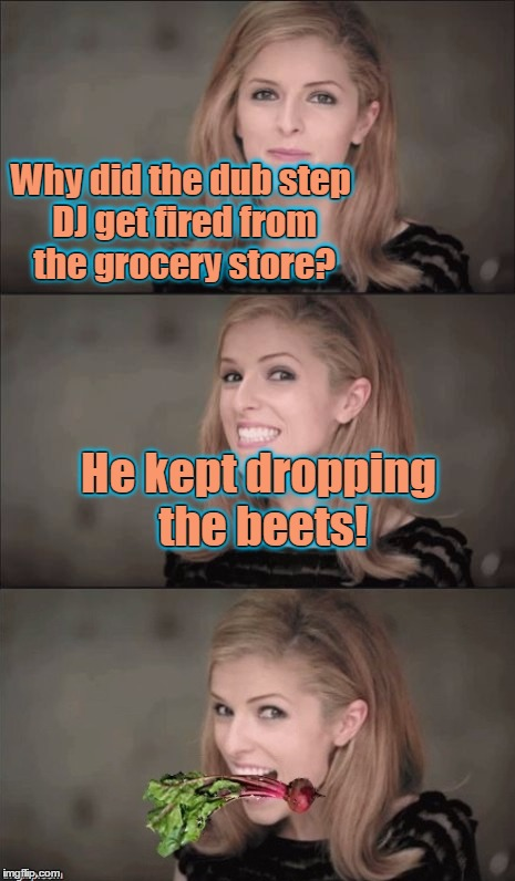 Bean sprouting any produce puns lately? | Why did the dub step DJ get fired from the grocery store? He kept dropping the beets! Why did the dub step DJ get fired from the grocery sto | image tagged in memes,bad pun anna kendrick,puns,visual puns,vegetables,vegetable puns | made w/ Imgflip meme maker