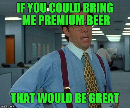 That Would Be Great Meme | IF YOU COULD BRING ME PREMIUM BEER THAT WOULD BE GREAT | image tagged in memes,that would be great | made w/ Imgflip meme maker