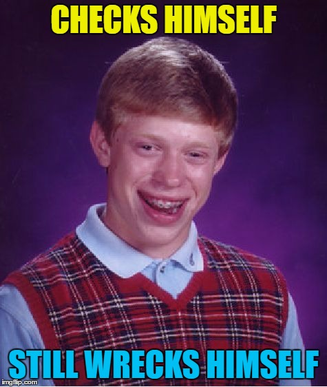 Bad Luck Brian Meme | CHECKS HIMSELF STILL WRECKS HIMSELF | image tagged in memes,bad luck brian | made w/ Imgflip meme maker