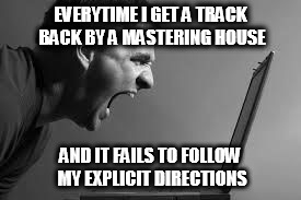 Frustration |  EVERYTIME I GET A TRACK BACK BY A MASTERING HOUSE; AND IT FAILS TO FOLLOW MY EXPLICIT DIRECTIONS | image tagged in frustration,mastering,idiots,music | made w/ Imgflip meme maker