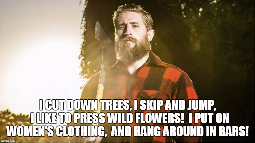 I CUT DOWN TREES, I SKIP AND JUMP,  I LIKE TO PRESS WILD FLOWERS!  I PUT ON WOMEN'S CLOTHING,  AND HANG AROUND IN BARS! | made w/ Imgflip meme maker