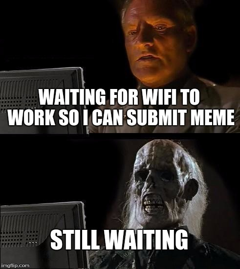 Ill Just Wait Here Meme | WAITING FOR WIFI TO WORK SO I CAN SUBMIT MEME STILL WAITING | image tagged in memes,ill just wait here | made w/ Imgflip meme maker
