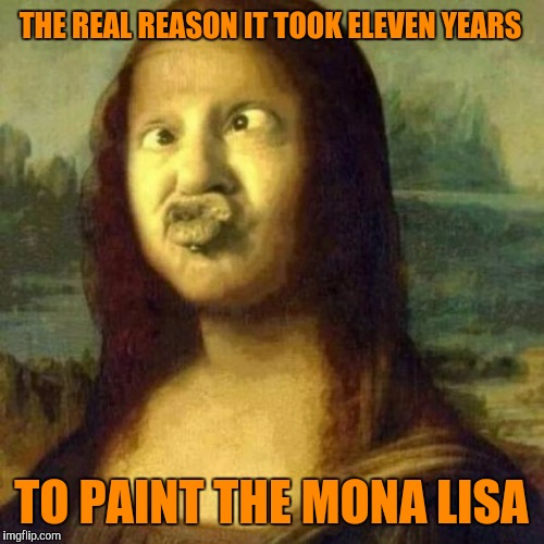 C'mon, enough with the faces, just sit still. | THE REAL REASON IT TOOK ELEVEN YEARS TO PAINT THE MONA LISA | image tagged in sewmyeyesshut,funny meme,memes,the mona lisa | made w/ Imgflip meme maker