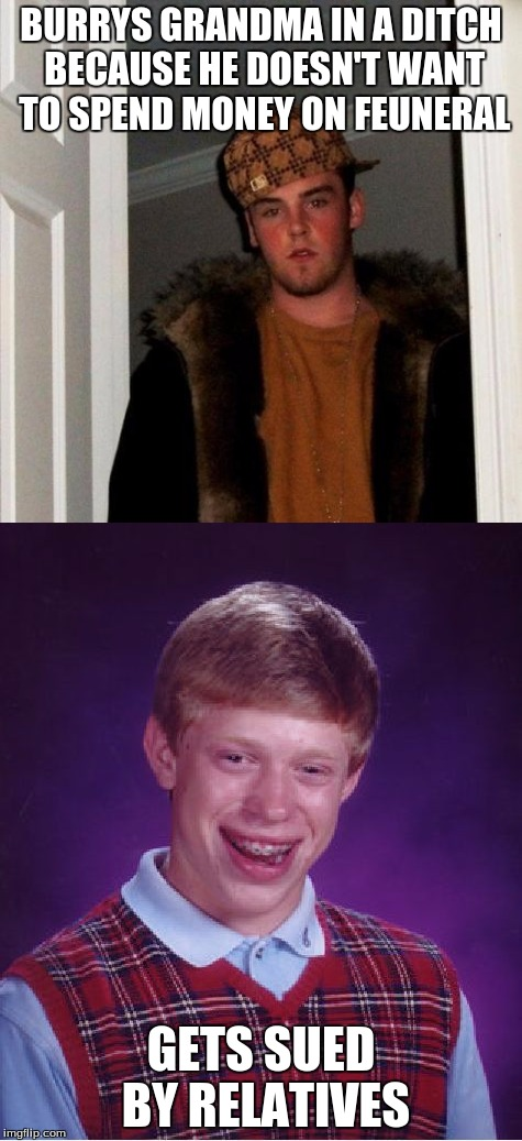 bad luck brian gets in trouble for scumbag steves problems | BURRYS GRANDMA IN A DITCH BECAUSE HE DOESN'T WANT TO SPEND MONEY ON FEUNERAL GETS SUED BY RELATIVES | image tagged in scumbag steve,scumbag,bad luck brian | made w/ Imgflip meme maker