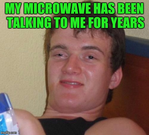 10 Guy Meme | MY MICROWAVE HAS BEEN TALKING TO ME FOR YEARS | image tagged in memes,10 guy | made w/ Imgflip meme maker