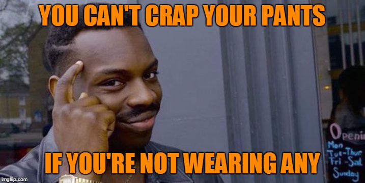 Your dirty tricks are foiled. | YOU CAN'T CRAP YOUR PANTS IF YOU'RE NOT WEARING ANY | image tagged in thinking black guy | made w/ Imgflip meme maker