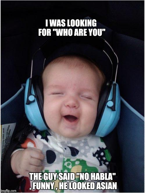 "Rock Baby | I WAS LOOKING FOR ""WHO ARE YOU"" THE GUY SAID ""NO HABLA"" , FUNNY , HE LOOKED ASIAN 